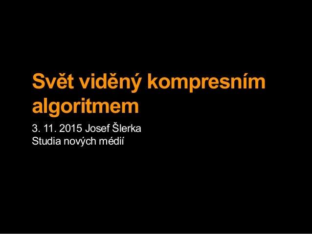 Svět viděný kompresním algoritmem 3. 11. 2015 Josef Šlerka Studia nových médií