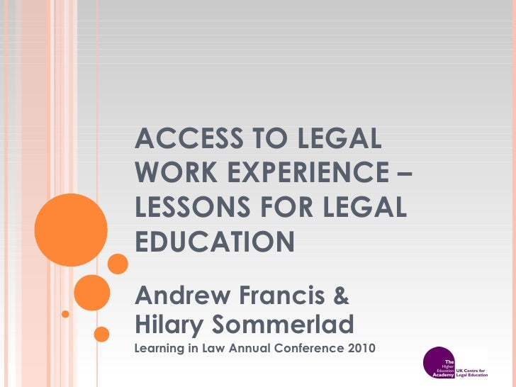 ACCESS TO LEGAL WORK EXPERIENCE – LESSONS FOR LEGAL EDUCATION Andrew Francis &  Hilary Sommerlad Learning in Law Annual Co...