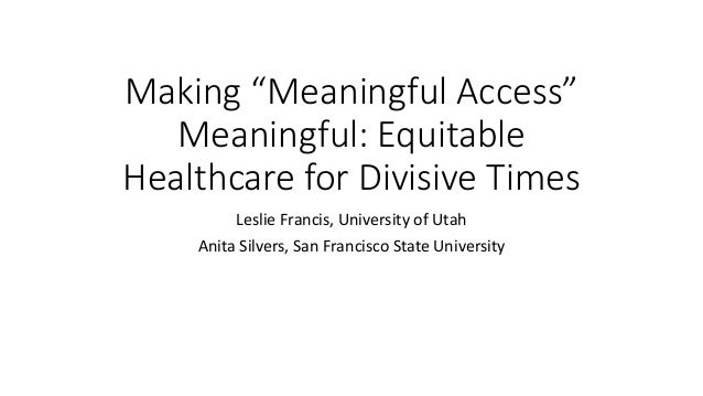 """Making """"Meaningful Access"""" Meaningful: Equitable Healthcare for Divisive Times Leslie Francis, University of Utah Anita Si..."""