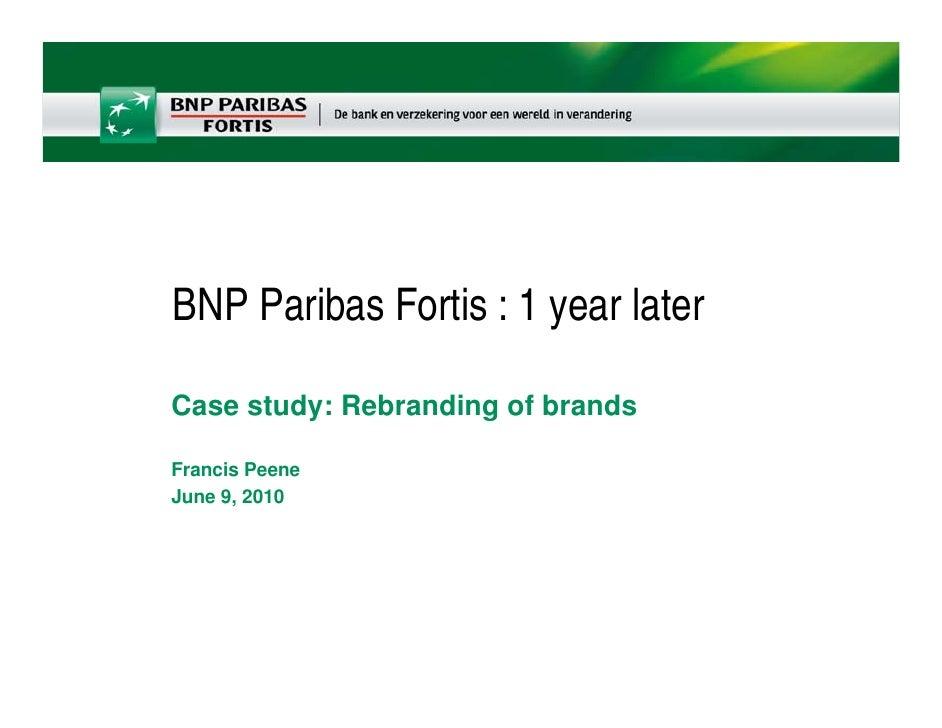 BNP Paribas Fortis : 1 year later  Case study: Rebranding of brands  Francis Peene June 9, 2010
