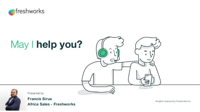May I help you? All rights reserved by Freshworks Inc. Presented by Francis Sirus Africa Sales - Freshworks