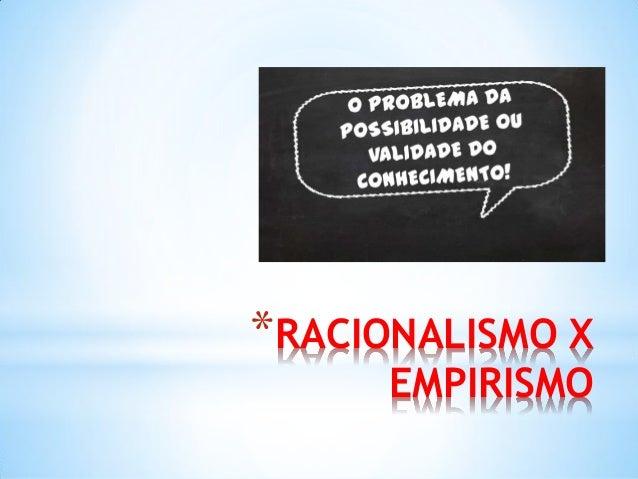 *RACIONALISMO X EMPIRISMO