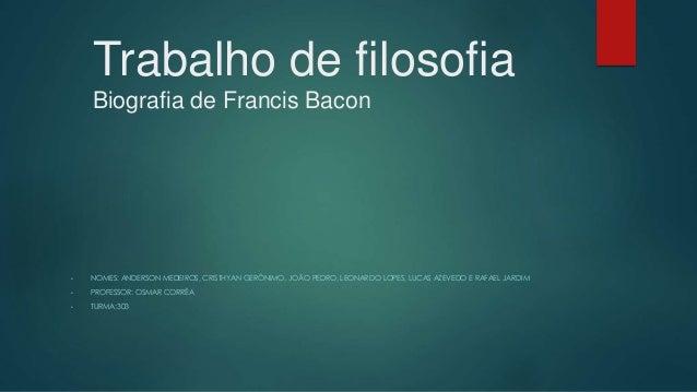 Trabalho de filosofia Biografia de Francis Bacon • NOMES: ANDERSON MEDEIROS, CRISTHYAN GERÔNIMO, JOÃO PEDRO, LEONARDO LOPE...