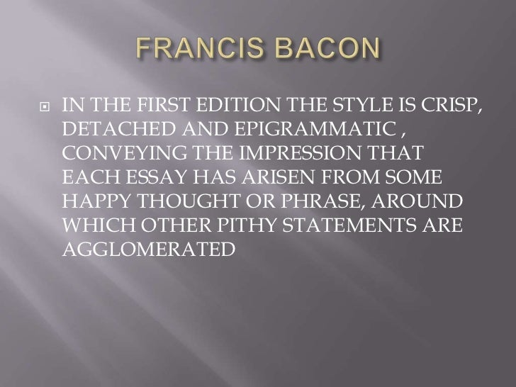 francis bacon style essay writing Francis bacon writing sir francis bacon's fame in england and even but it would be a mistake to suppose that the style of the essays is bacon's.
