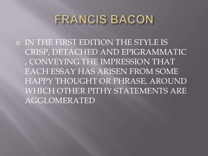 francis bacons essay Francis bacon: essays, jm dent and sons, london, 1972 (introduction by contemporary originator of the essay, whose collection first appeared in 1580.