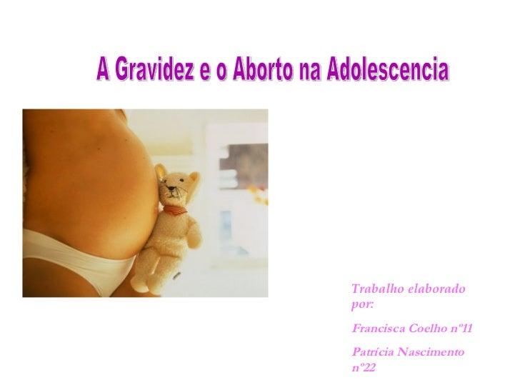 A Gravidez e o Aborto na Adolescencia Trabalho elaborado por: Francisca Coelho nº11 Patrícia Nascimento nº22