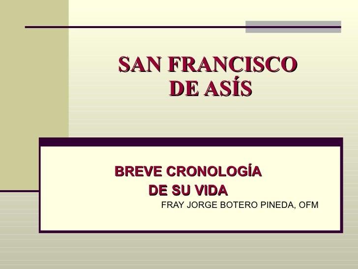 SAN FRANCISCO  DE ASÍS BREVE CRONOLOGÍA DE SU VIDA FRAY JORGE BOTERO PINEDA, OFM