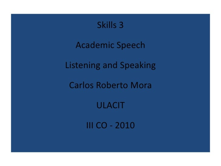 Skills 3<br />Academic Speech<br />Listening and Speaking<br />Carlos Roberto Mora<br />ULACIT<br />III CO - 2010<br />
