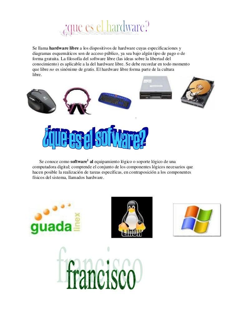 Se llama hardware libre a los dispositivos de hardware cuyas especificaciones ydiagramas esquemáticos son de acceso públic...