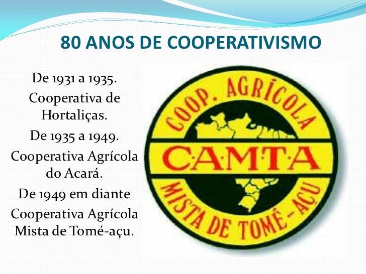 80 ANOS DE COOPERATIVISMO   De 1931 a 1935.  Cooperativa de    Hortaliças.  De 1935 a 1949.Cooperativa Agrícola     do Aca...