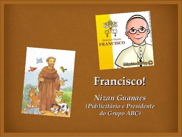 Francisco!                Nizan Guanaes(Publicitário e Presidente     do Grupo ABC)