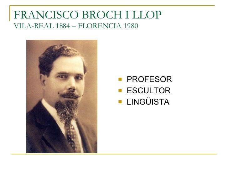 FRANCISCO BROCH I LLOP VILA-REAL 1884 – FLORENCIA 1980 <ul><li>PROFESOR </li></ul><ul><li>ESCULTOR </li></ul><ul><li>LINGÜ...
