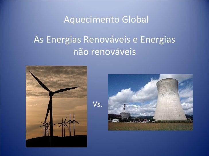Aquecimento Global As Energias Renováveis e Energias não renováveis Vs.