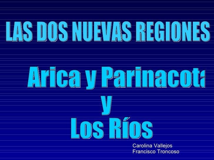 Arica y Parinacota  y  Los Ríos  LAS DOS NUEVAS REGIONES  Carolina Vallejos Francisco Troncoso