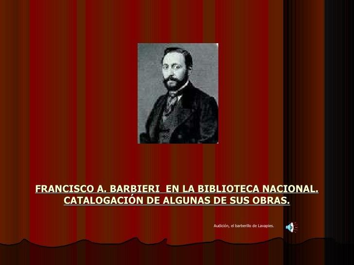 FRANCISCO A. BARBIERI  EN LA BIBLIOTECA NACIONAL. CATALOGACIÓN DE ALGUNAS DE SUS OBRAS. Audición, el barberillo de Lavapies.
