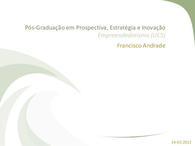 Pós-Graduação em Prospectiva, Estratégia e Inovação Empreendedorismo (UC5) Francisco Andrade 24-02-2012