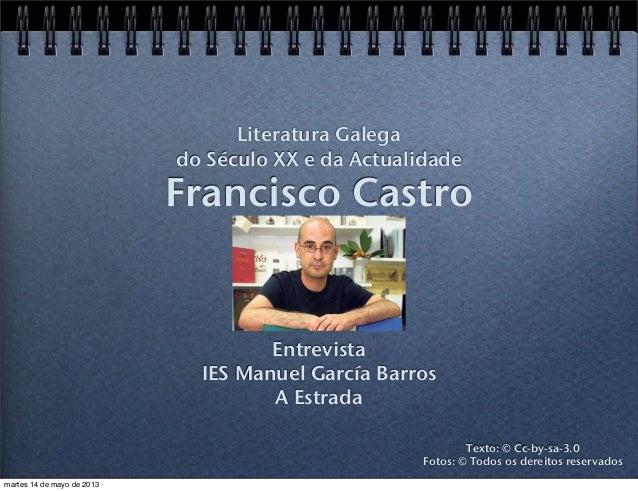 Francisco CastroEntrevistaIES Manuel García BarrosA EstradaLiteratura Galegado Século XX e da ActualidadeTexto: © Cc-by-sa...