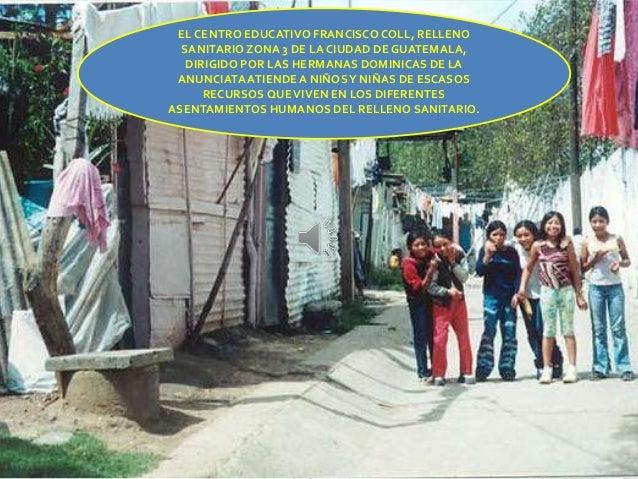EL CENTRO EDUCATIVO FRANCISCOCOLL, RELLENO SANITARIO ZONA 3 DE LA CIUDAD DE GUATEMALA, DIRIGIDO POR LAS HERMANAS DOMINICAS...