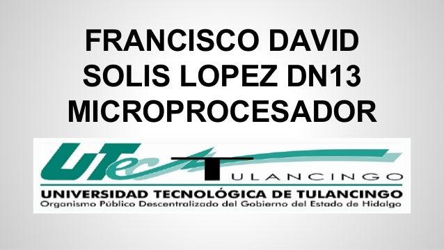 FRANCISCO DAVID  SOLIS LOPEZ DN13  MICROPROCESADOR