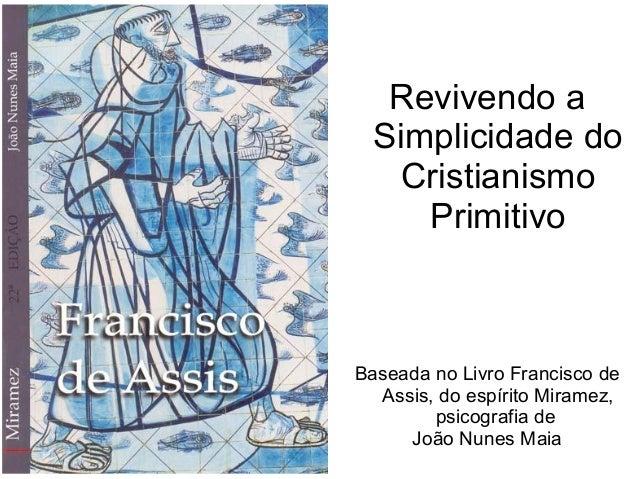 Revivendo a Simplicidade do Cristianismo Primitivo Baseada no Livro Francisco de Assis, do espírito Miramez, psicografia d...