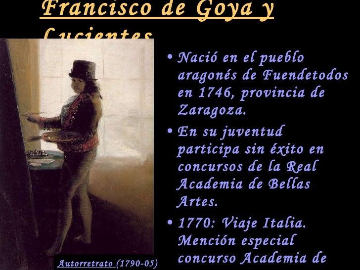 Francisco de Goya y Lucientes <ul><li>Nació en el pueblo aragonés de Fuendetodos en 1746, provincia de Zaragoza. </li></ul...