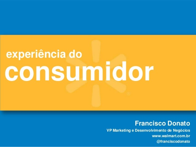 consumidorexperiência doFrancisco DonatoVP Marketing e Desenvolvimento de Negócioswww.walmart.com.br@franciscodonato