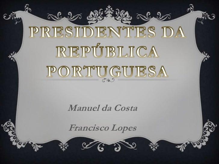 Presidentes da República Portuguesa<br />Manuel da Costa<br />Francisco Lopes<br />