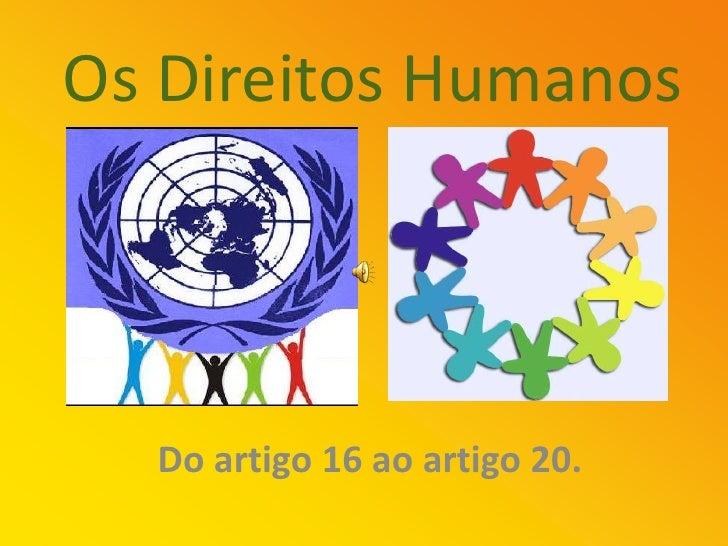Os Direitos Humanos       Do artigo 16 ao artigo 20.