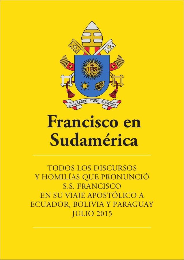 Francisco en Sudamérica TODOS LOS DISCURSOS Y HOMILÍAS QUE PRONUNCIÓ S.S. FRANCISCO EN SU VIAJE APOSTÓLICO A ECUADOR, BOLI...