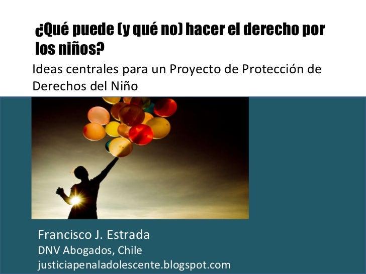 Ideas centrales para un Proyecto de Protección de Derechos del Niño Francisco J. Estrada  DNV Abogados, Chile justiciapena...