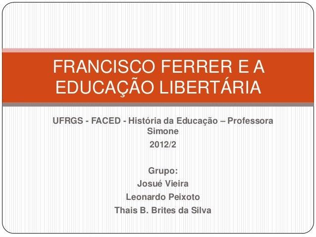 FRANCISCO FERRER E AEDUCAÇÃO LIBERTÁRIAUFRGS - FACED - História da Educação – Professora                    Simone        ...
