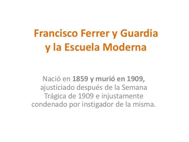 Francisco Ferrer y Guardia y la Escuela Moderna Nació en 1859 y murió en 1909, ajusticiado después de la Semana Trágica de...