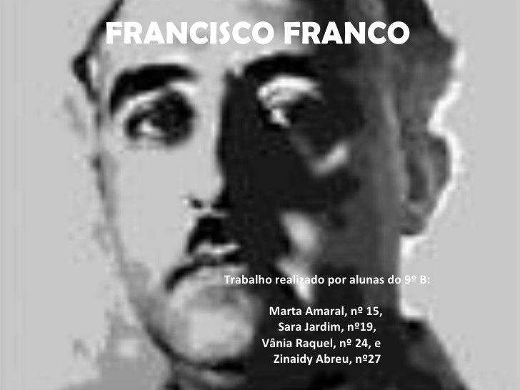 FRANCISCO FRANCO           Trabalho realizado por alunas do 9º B:               Marta Amaral, nº 15,                Sara J...