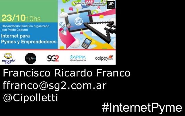 Francisco Ricardo Franco ffranco@sg2.com.ar @Cipolletti  #InternetPyme