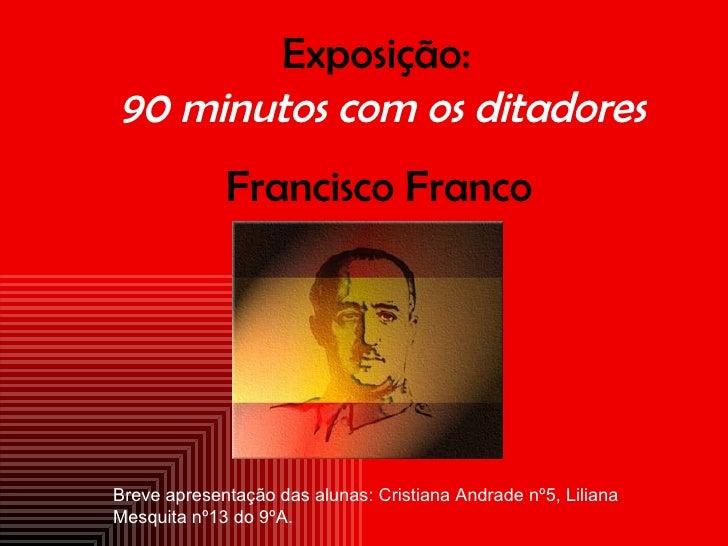 Exposição: 90 minutos com os ditadores              Francisco Franco     Breve apresentação das alunas: Cristiana Andrade ...