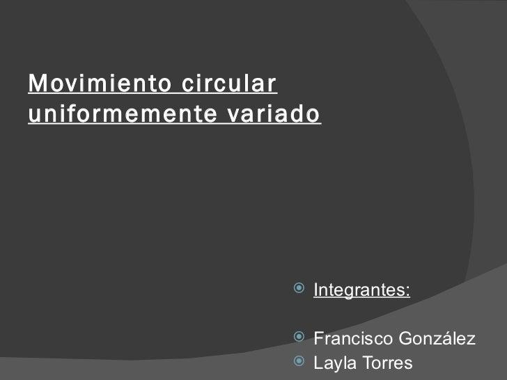 Movimiento circular uniformemente variado <ul><li>Integrantes: </li></ul><ul><li>Francisco González </li></ul><ul><li>Layl...