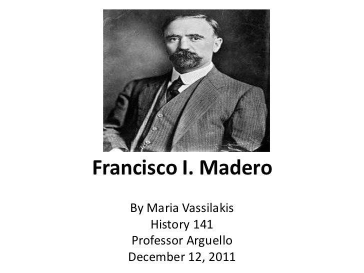 Francisco I. Madero   By Maria Vassilakis      History 141   Professor Arguello   December 12, 2011