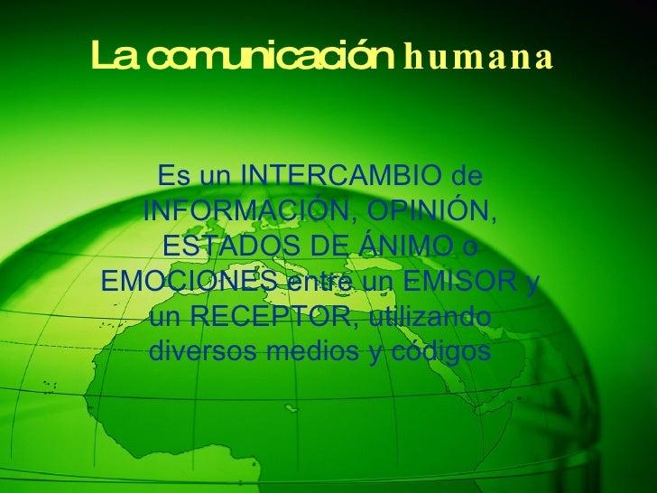 La comunicación  humana Es un INTERCAMBIO de INFORMACIÓN, OPINIÓN, ESTADOS DE ÁNIMO o EMOCIONES entre un EMISOR y un RECEP...