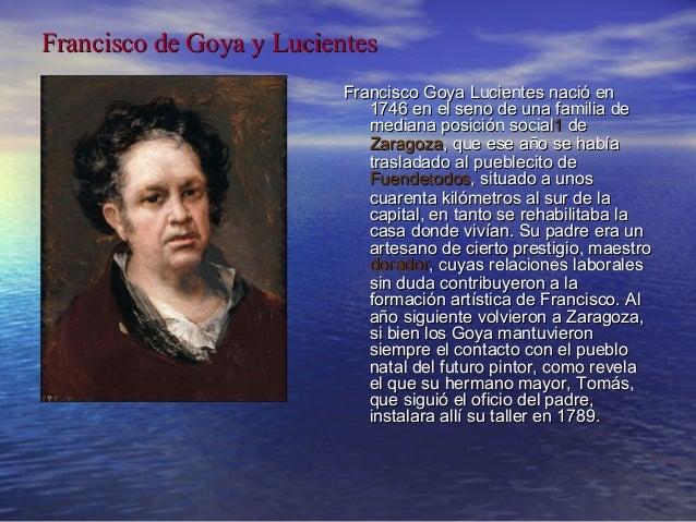 Francisco de Goya y Lucientes Francisco Goya Lucientes nació en 1746 en el seno de una familia de mediana posición social1...
