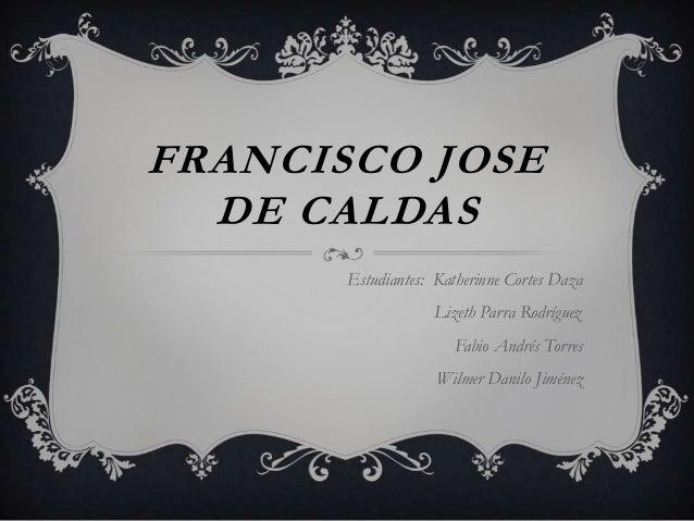 FRANCISCO JOSE  DE CALDAS       Estudiantes: Katherinne Cortes Daza                   Lizeth Parra Rodríguez              ...