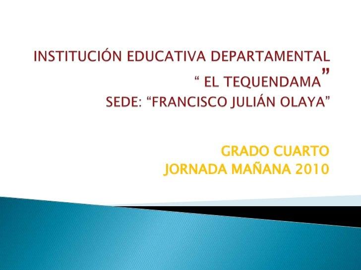 """INSTITUCIÓN EDUCATIVA DEPARTAMENTAL """" EL TEQUENDAMA""""SEDE: """"FRANCISCO JULIÁN OLAYA""""<br />GRADO CUARTO<br />JORNADA MAÑANA 2..."""