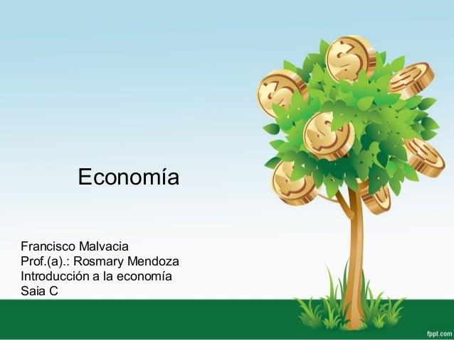 Economía Francisco Malvacia Prof.(a).: Rosmary Mendoza Introducción a la economía Saia C