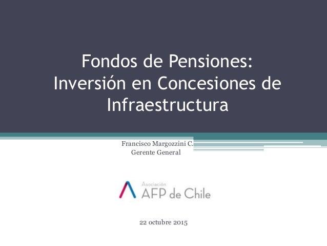 Francisco Margozzini C. Gerente General 22 octubre 2015 Fondos de Pensiones: Inversión en Concesiones de Infraestructura