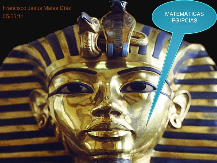 MATEMÁTICAS<br />EGIPCIAS<br />Francisco Jesús Matas Díaz<br />05/03/11<br />