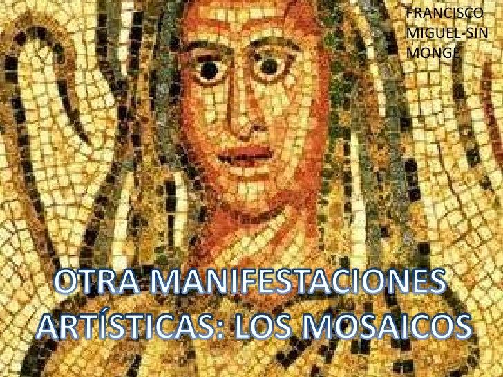 FRANCISCO <br />MIGUEL-SIN <br />MONGE<br />OTRA MANIFESTACIONES<br /> ARTÍSTICAS: LOS MOSAICOS<br />