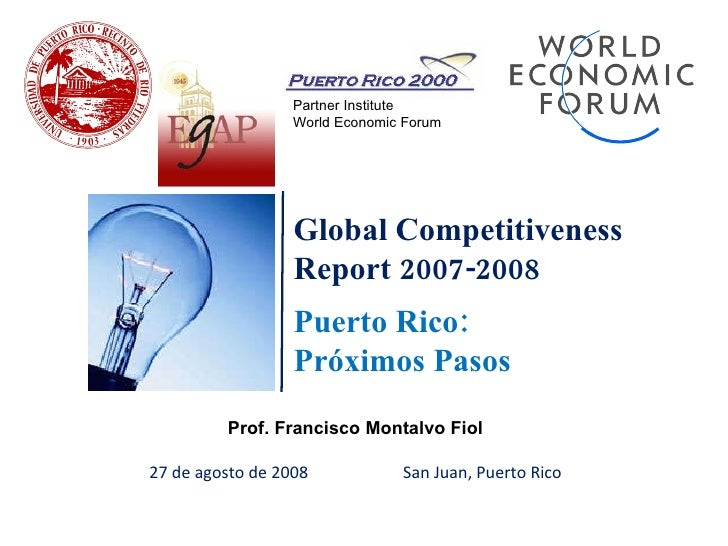 Global Competitiveness Report 2007-2008 Puerto Rico: Próximos Pasos Prof. Francisco Montalvo Fiol 27 de agosto de 2008  Sa...