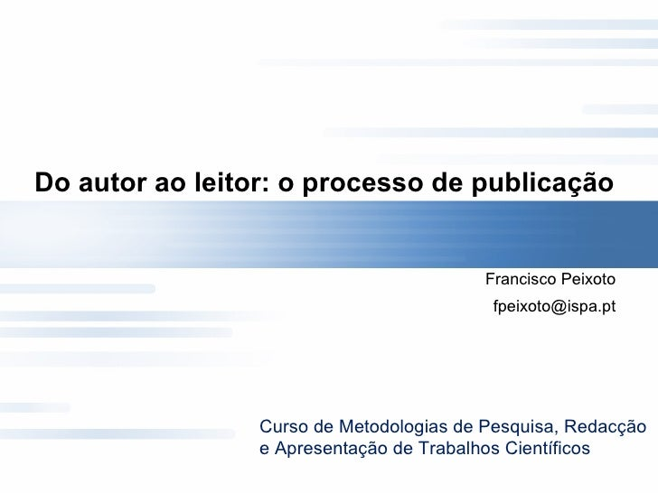 Do autor ao leitor: o processo de publicação  Francisco Peixoto [email_address] Curso de Metodologias de Pesquisa, Redacçã...