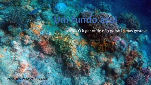 Um fundo azul - O lugar onde não posso ir, mas gostava. Francisco Pereira, 8.ºAno