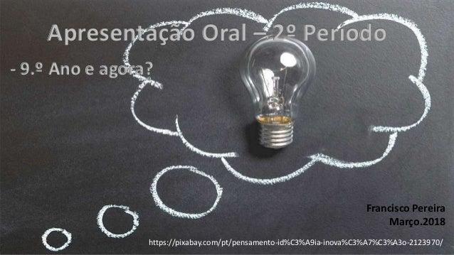 Apresentação Oral – 2º Período - 9.º Ano e agora? https://pixabay.com/pt/pensamento-id%C3%A9ia-inova%C3%A7%C3%A3o-2123970/...