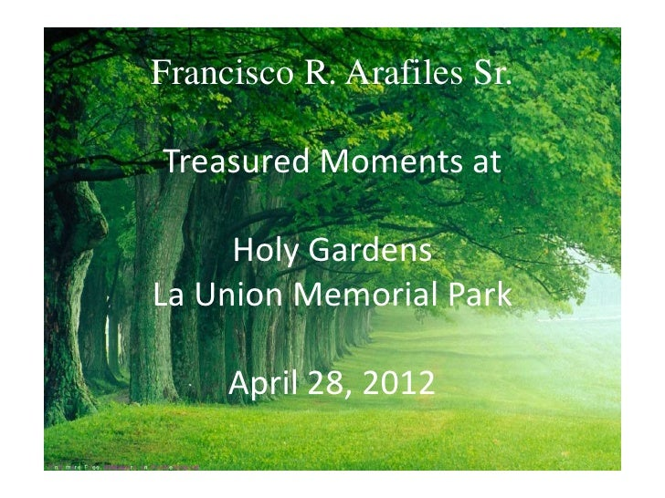 Francisco R. Arafiles Sr.Treasured Moments at     Holy GardensLa Union Memorial Park     April 28, 2012